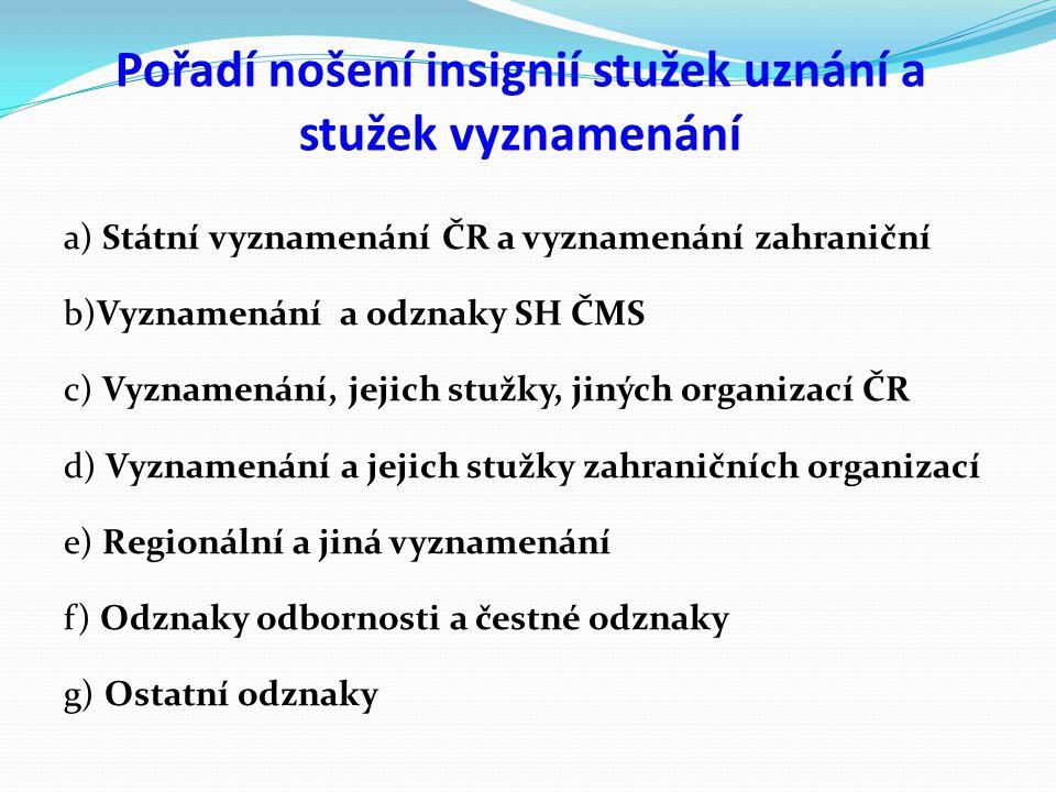 Pořadí nošení insignií stužek uznání a stužek vyznamenání a) Státní vyznamenání ČR a vyznamenání zahraniční b)Vyznamenání a odznaky SH ČMS c) Vyznamen