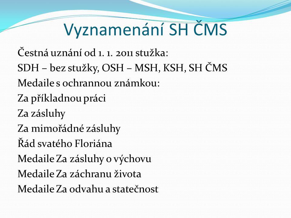 Vyznamenání SH ČMS Čestná uznání od 1. 1. 2011 stužka: SDH – bez stužky, OSH – MSH, KSH, SH ČMS Medaile s ochrannou známkou: Za příkladnou práci Za zá