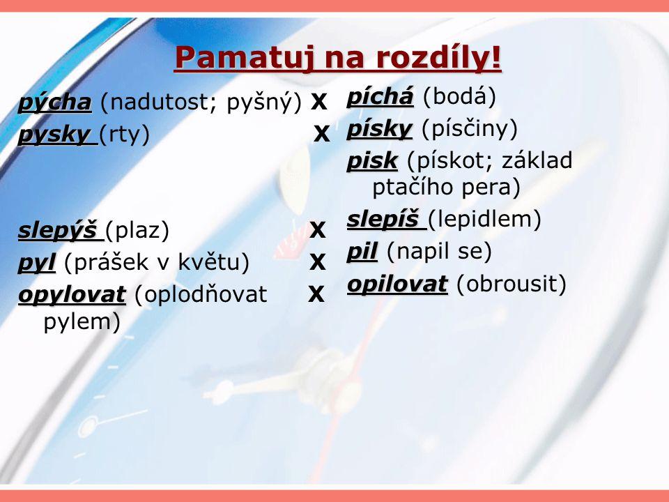 Slova příbuzná pýcha pýcha – pyšný, pyšnit se, zpychnout, pýchavka, přepych, přepychový pytel pytel – pytlík, pytlovina, pytlák, pytlačit, strašpytel pysk pysk – pystíček, pyskatý, ptakopysk netopýr netopýr – netopyří slepýš slepýš – slepýší pyl pyl – pylový, opylovat, opylení kopyto kopyto – kopýtko, kopytník, sudokopytník, lichokopytník klopýtat klopýtat – klopýtavý třpytit se třpytit se – třpyt, třpytný, třpytivý, třpytka, zatřpytit se zpytovat zpytovat – zpytavý, zpytavě, jazykozpyt, nevyzpytatelný pykat pykat – odpykat pýr pýr – pýřavka pýřit se pýřit se – zapýřit se čepýřit se čepýřit se – rozčepýřit se, rozčepýřený