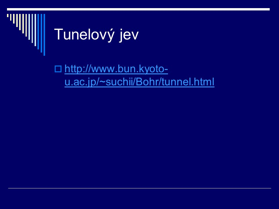 Tunelový jev  http://www.bun.kyoto- u.ac.jp/~suchii/Bohr/tunnel.html http://www.bun.kyoto- u.ac.jp/~suchii/Bohr/tunnel.html