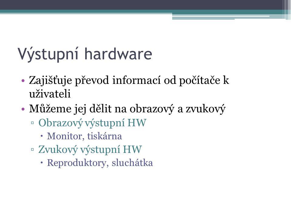 Výstupní hardware Zajišťuje převod informací od počítače k uživateli Můžeme jej dělit na obrazový a zvukový ▫Obrazový výstupní HW  Monitor, tiskárna ▫Zvukový výstupní HW  Reproduktory, sluchátka