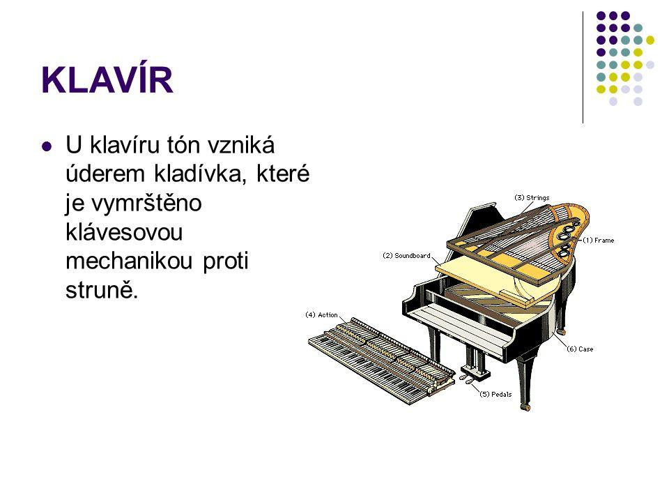 KLAVÍR U klavíru tón vzniká úderem kladívka, které je vymrštěno klávesovou mechanikou proti struně.