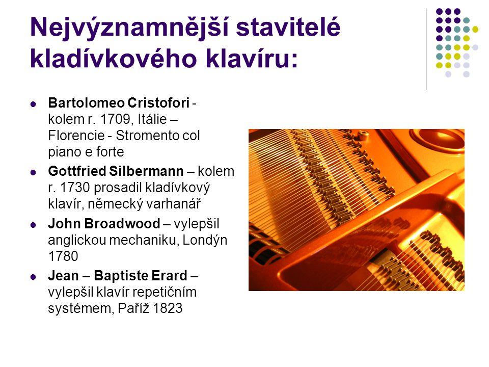Nejvýznamnější stavitelé kladívkového klavíru: Bartolomeo Cristofori - kolem r. 1709, Itálie – Florencie - Stromento col piano e forte Gottfried Silbe