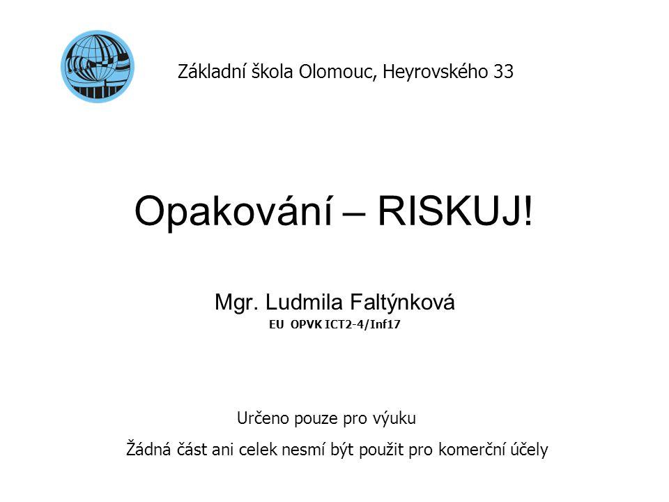 Opakování – RISKUJ! Mgr. Ludmila Faltýnková EU OPVK ICT2-4/Inf17 Základní škola Olomouc, Heyrovského 33 Určeno pouze pro výuku Žádná část ani celek ne