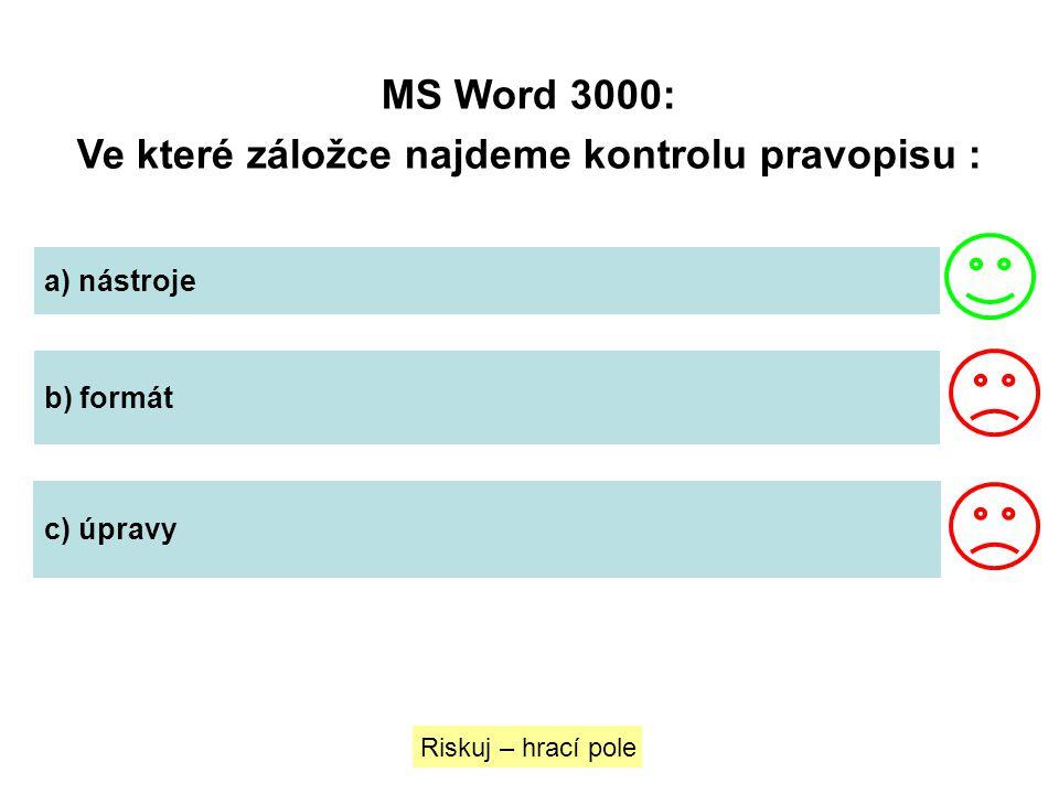 MS Word 3000: Ve které záložce najdeme kontrolu pravopisu : Riskuj – hrací pole a) nástroje b) formát c) úpravy
