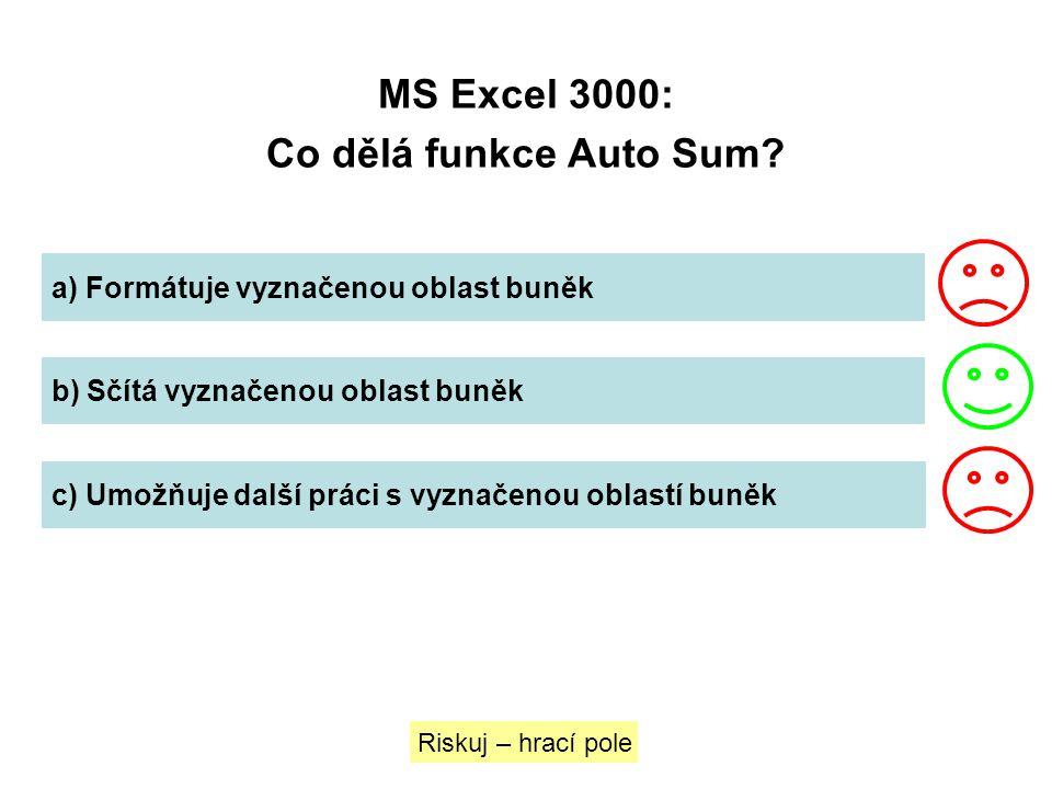 MS Excel 3000: Co dělá funkce Auto Sum? a) Formátuje vyznačenou oblast buněk b) Sčítá vyznačenou oblast buněk c) Umožňuje další práci s vyznačenou obl