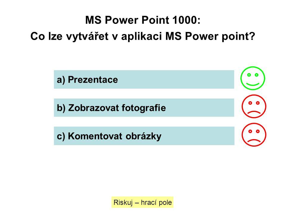 MS Power Point 1000: Co lze vytvářet v aplikaci MS Power point? Riskuj – hrací pole a) Prezentace b) Zobrazovat fotografie c) Komentovat obrázky