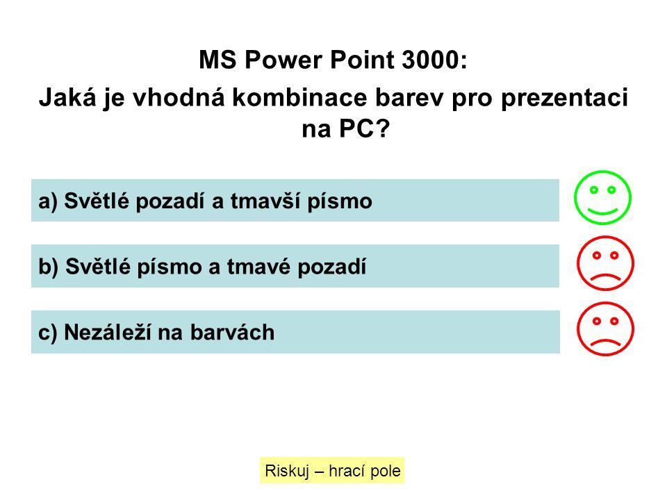 MS Power Point 3000: Jaká je vhodná kombinace barev pro prezentaci na PC? a) Světlé pozadí a tmavší písmo b) Světlé písmo a tmavé pozadí c) Nezáleží n