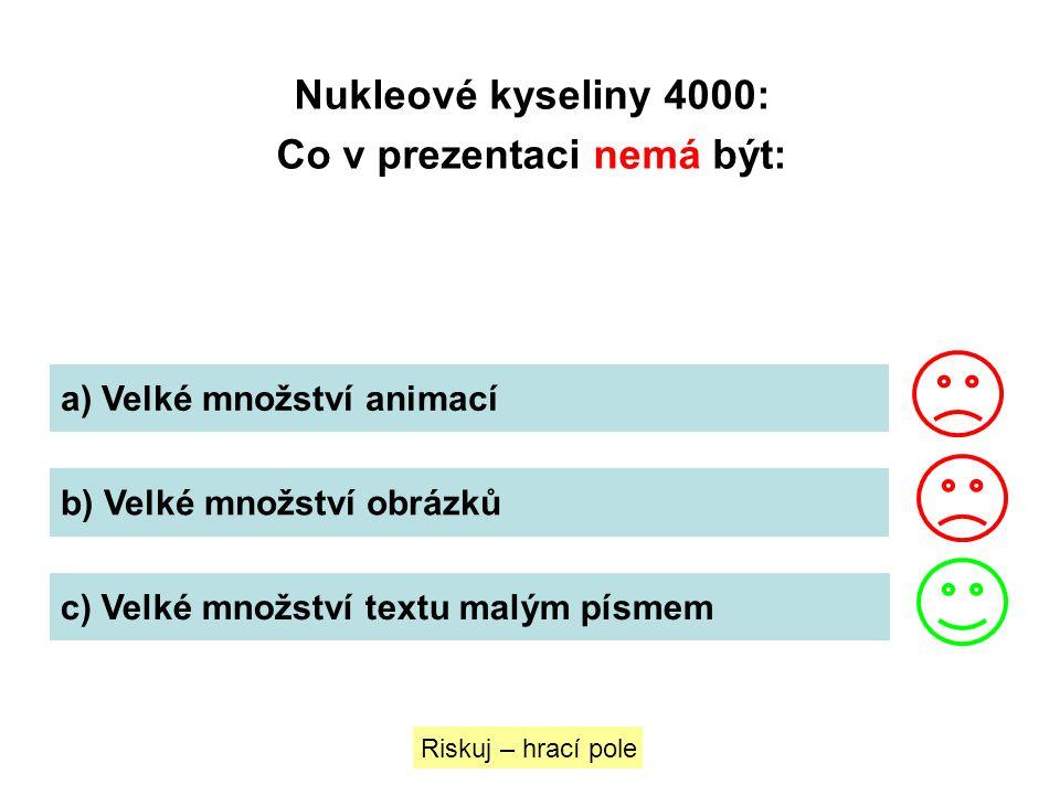 Nukleové kyseliny 4000: Co v prezentaci nemá být: a) Velké množství animací b) Velké množství obrázků c) Velké množství textu malým písmem Riskuj – hr
