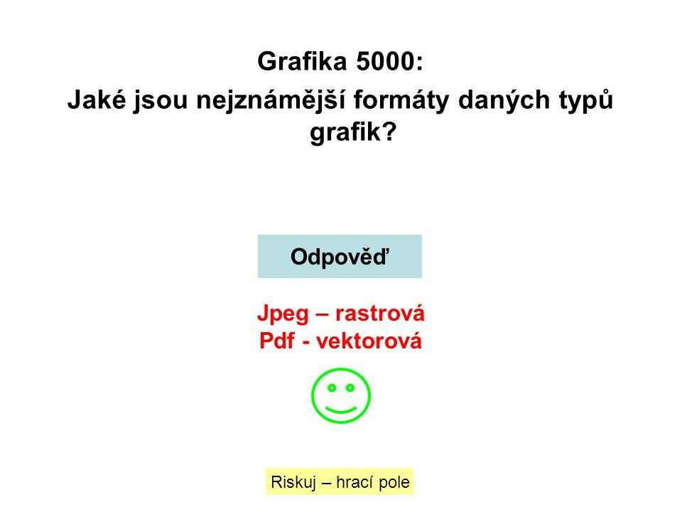 Grafika 5000: Jaké jsou nejznámější formáty daných typů grafik? Riskuj – hrací pole Odpověď Jpeg – rastrová Pdf - vektorová