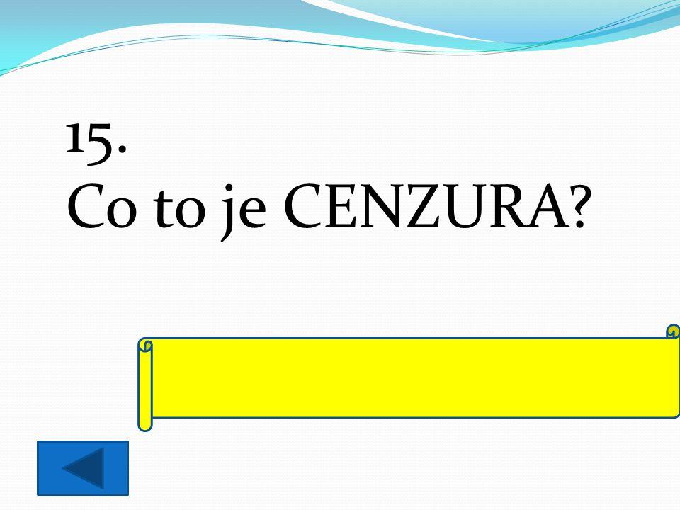 15. Co to je CENZURA? úřední kontrola všech informací a zpráv