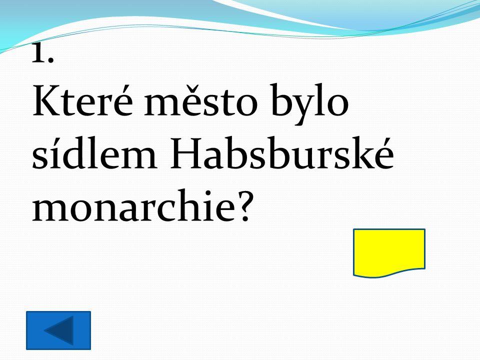 1. Které město bylo sídlem Habsburské monarchie? Vídeň