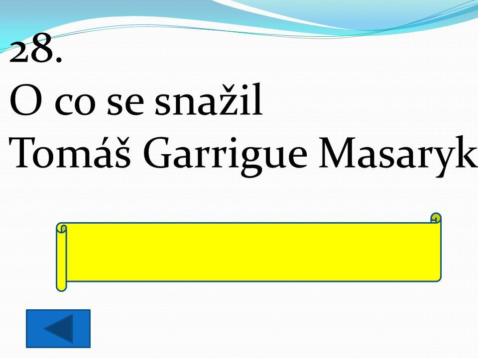 28. O co se snažil Tomáš Garrigue Masaryk? stál v čele boje za samostatný český stát