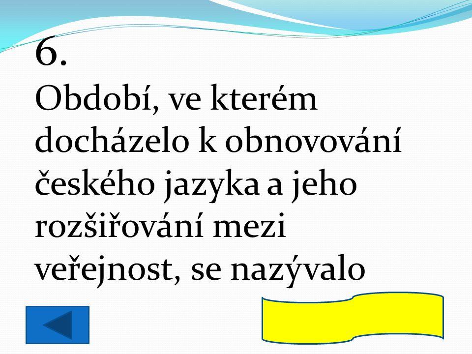 6. Období, ve kterém docházelo k obnovování českého jazyka a jeho rozšiřování mezi veřejnost, se nazývalo národní obrození