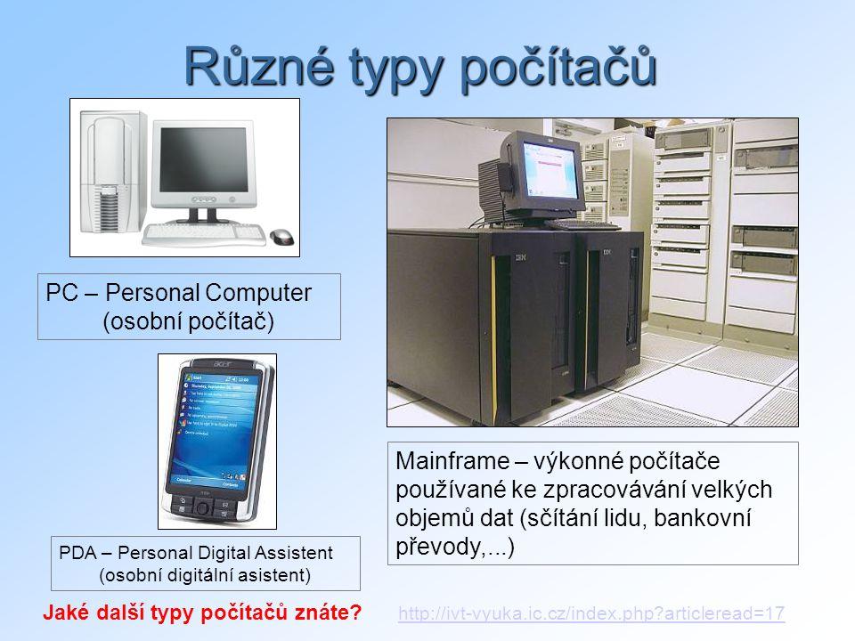 Různé typy počítačů Mainframe – výkonné počítače používané ke zpracovávání velkých objemů dat (sčítání lidu, bankovní převody,...) PC – Personal Computer (osobní počítač) PDA – Personal Digital Assistent (osobní digitální asistent) Jaké další typy počítačů znáte.