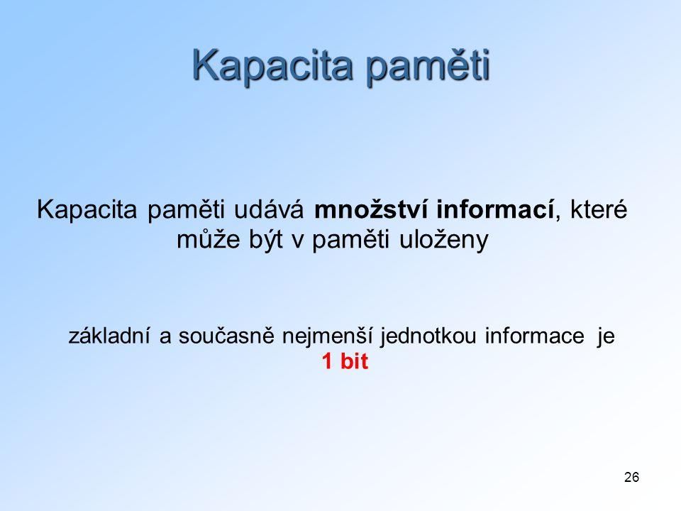 26 Kapacita paměti základní a současně nejmenší jednotkou informace je 1 bit Kapacita paměti udává množství informací, které může být v paměti uloženy