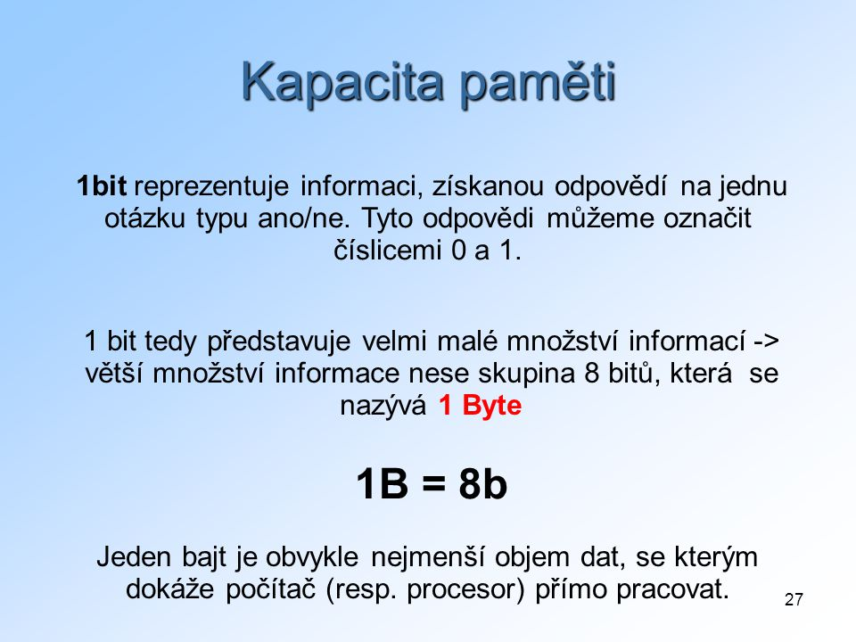 27 Kapacita paměti 1bit reprezentuje informaci, získanou odpovědí na jednu otázku typu ano/ne. Tyto odpovědi můžeme označit číslicemi 0 a 1. 1 bit ted
