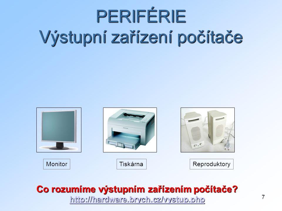 7 MonitorReproduktoryTiskárna PERIFÉRIE Výstupní zařízení počítače Co rozumíme výstupním zařízením počítače? http://hardware.brych.cz/vystup.php http: