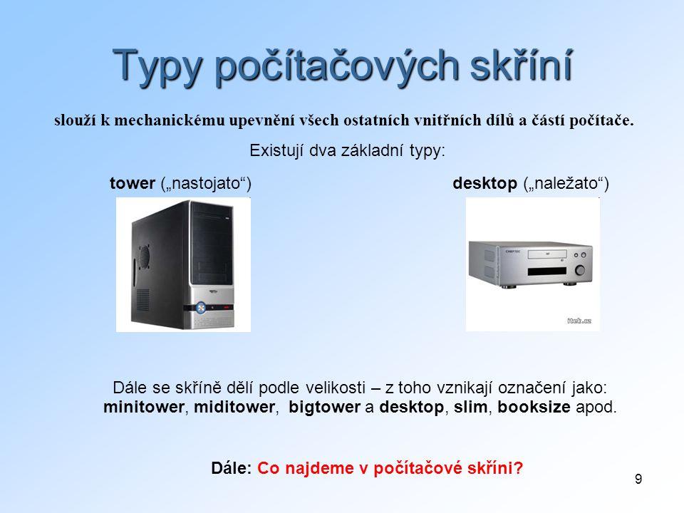 """9 Typy počítačových skříní slouží k mechanickému upevnění všech ostatních vnitřních dílů a částí počítače. Existují dva základní typy: tower (""""nastoja"""