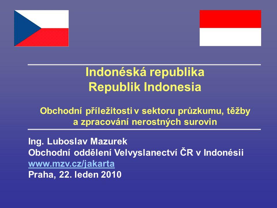 Indonéská republika Republik Indonesia Obchodní příležitosti v sektoru průzkumu, těžby a zpracování nerostných surovin Ing. Luboslav Mazurek Obchodní
