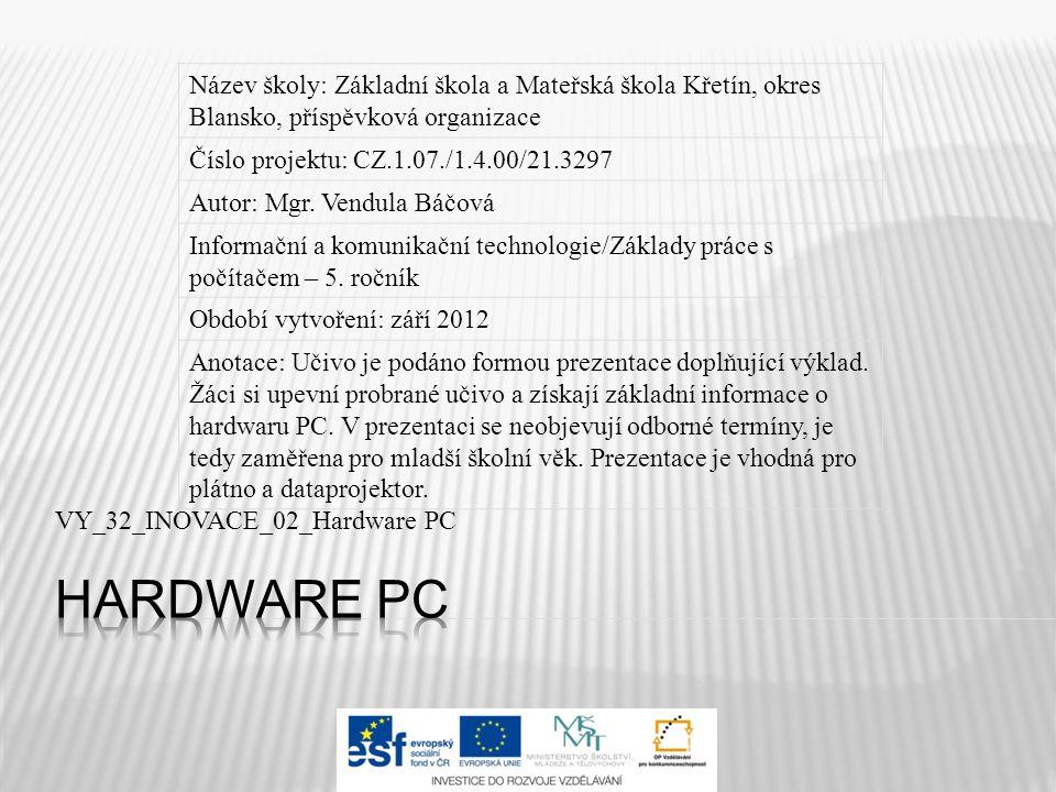 VY_32_INOVACE_02_Hardware PC Název školy: Základní škola a Mateřská škola Křetín, okres Blansko, příspěvková organizace Číslo projektu: CZ.1.07./1.4.00/21.3297 Autor: Mgr.