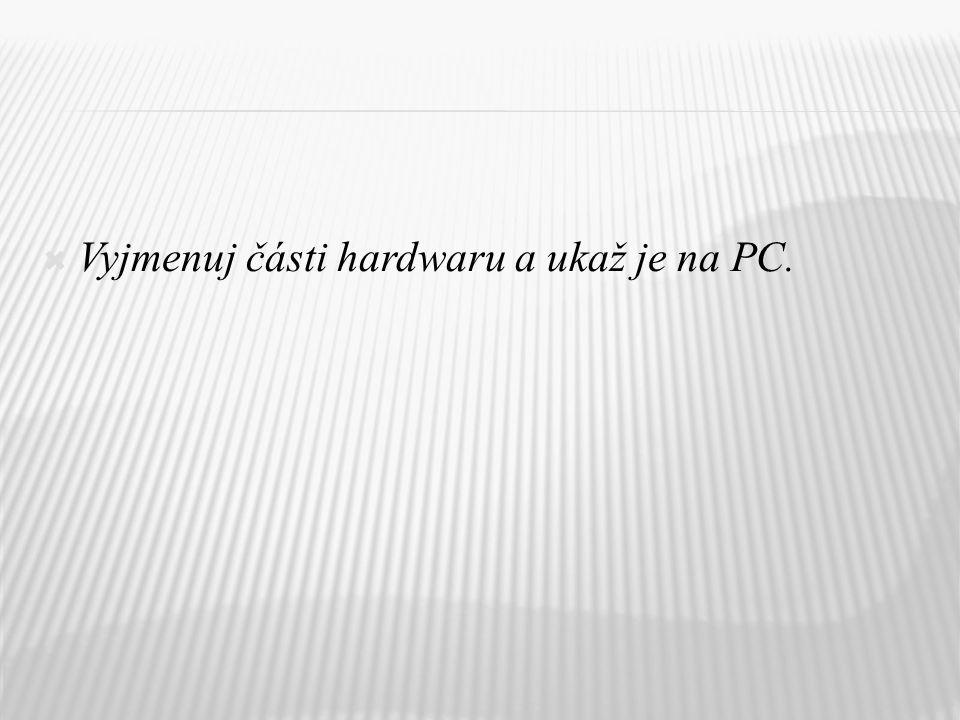 Vyjmenuj části hardwaru a ukaž je na PC.