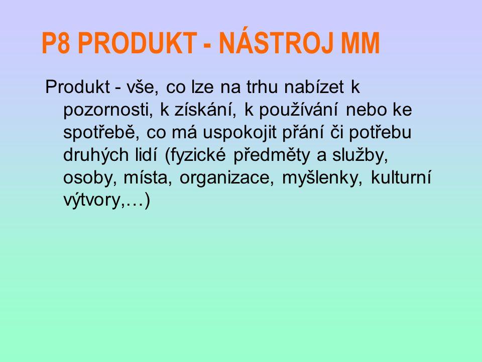 P8 PRODUKT - NÁSTROJ MM Produkt - vše, co lze na trhu nabízet k pozornosti, k získání, k používání nebo ke spotřebě, co má uspokojit přání či potřebu druhých lidí (fyzické předměty a služby, osoby, místa, organizace, myšlenky, kulturní výtvory,…)