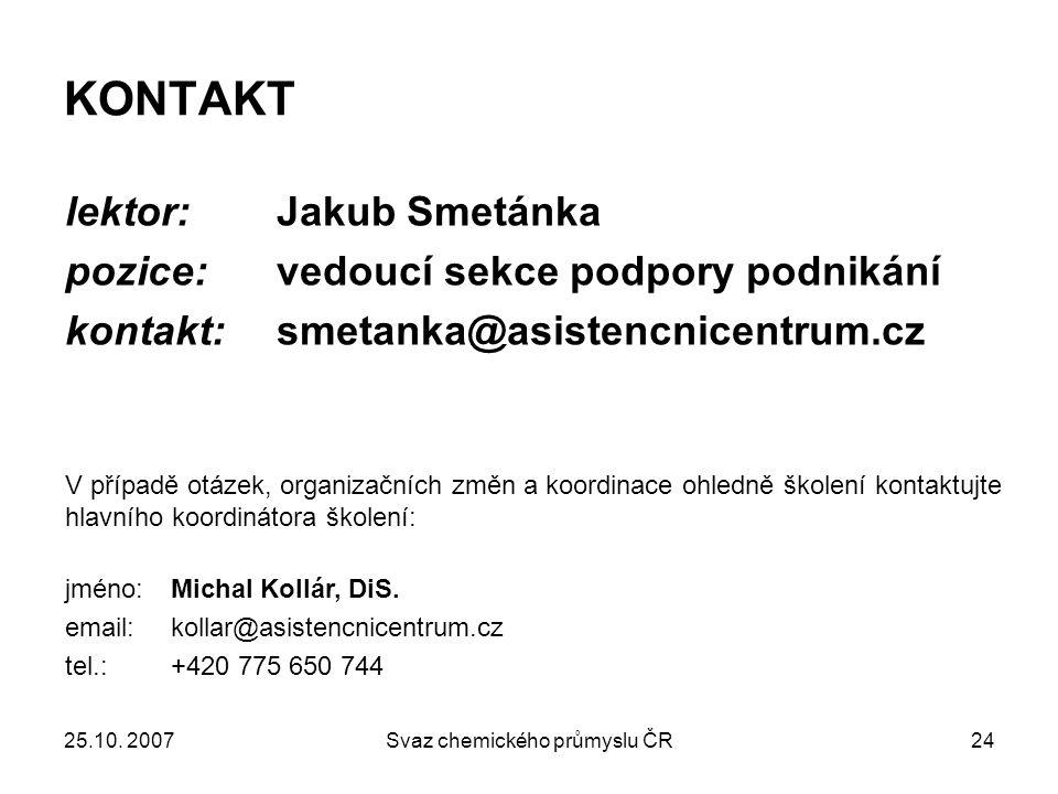 25.10. 2007Svaz chemického průmyslu ČR24 KONTAKT lektor: Jakub Smetánka pozice: vedoucí sekce podpory podnikání kontakt: smetanka@asistencnicentrum.cz