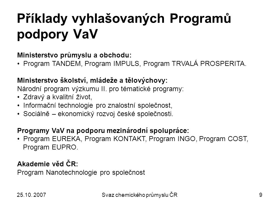 25.10. 2007Svaz chemického průmyslu ČR9 Příklady vyhlašovaných Programů podpory VaV Ministerstvo průmyslu a obchodu: Program TANDEM, Program IMPULS, P