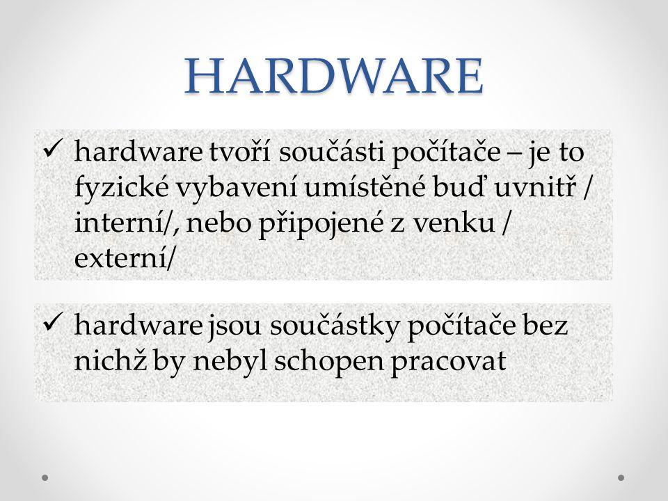 HARDWARE hardware tvoří součásti počítače – je to fyzické vybavení umístěné buď uvnitř / interní/, nebo připojené z venku / externí/ hardware jsou sou