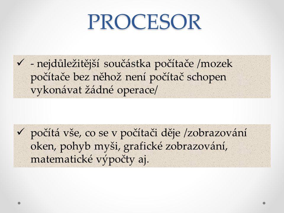 v prvních letech provozu počítačů byl aktuální název s předponou MIKRO – PROCESOR, dnes už se předpona - mikro vynechává a používá se pouze procesor procesor je součástka velká jen několik cm 2, ale obsahuje miliony součástek jeho rychlost ovlivňuje dost značně i rychlost celého počítače PROCESOR
