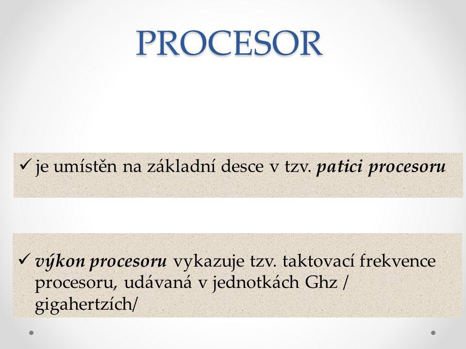 je umístěn na základní desce v tzv. patici procesoru výkon procesoru vykazuje tzv. taktovací frekvence procesoru, udávaná v jednotkách Ghz / gigahertz