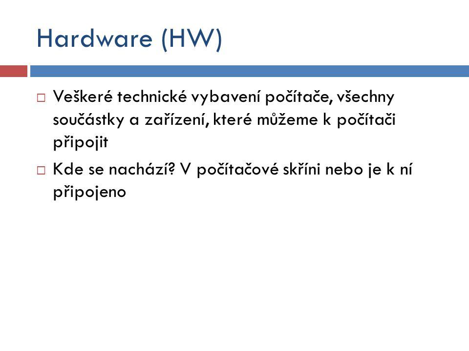 Hardware (HW)  Veškeré technické vybavení počítače, všechny součástky a zařízení, které můžeme k počítači připojit  Kde se nachází? V počítačové skř