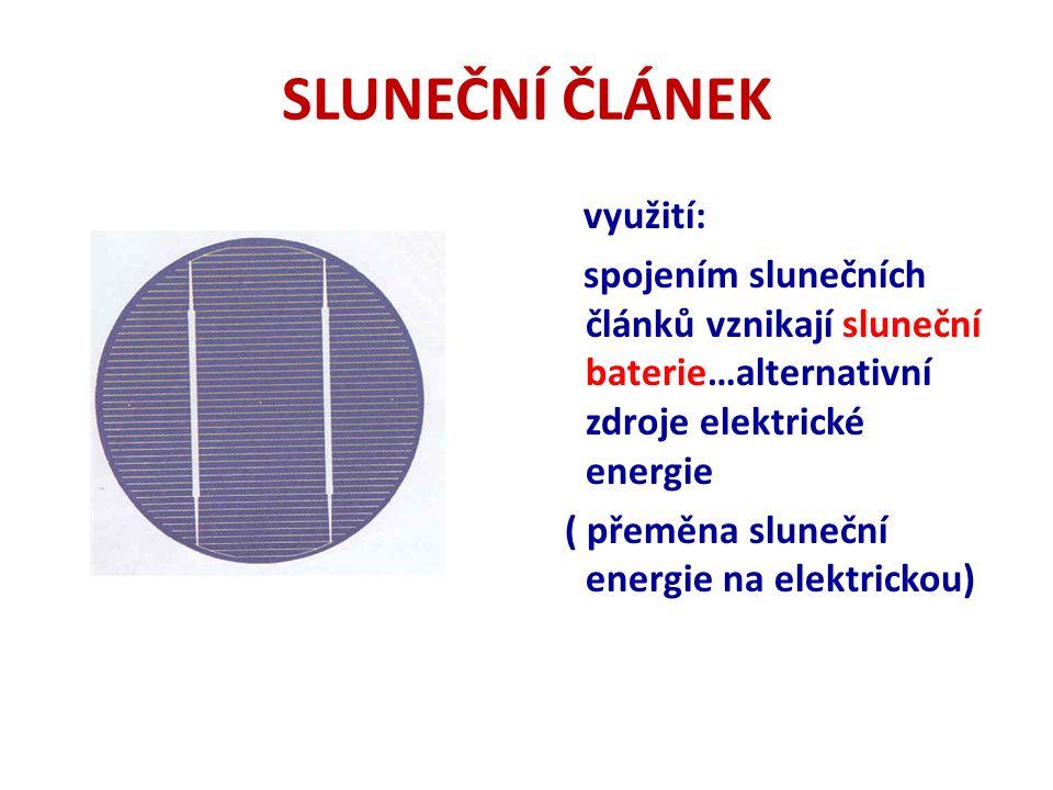 SLUNEČNÍ ČLÁNEK využití: spojením slunečních článků vznikají sluneční baterie…alternativní zdroje elektrické energie ( přeměna sluneční energie na elektrickou)