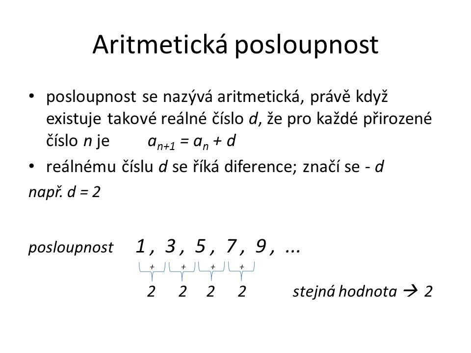 Aritmetická posloupnost posloupnost se nazývá aritmetická, právě když existuje takové reálné číslo d, že pro každé přirozené číslo n je a n+1 = a n + d reálnému číslu d se říká diference; značí se - d např.