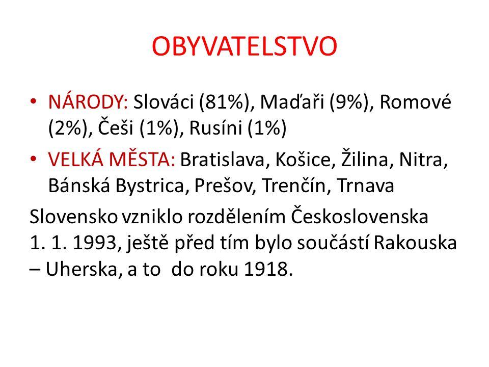 OBYVATELSTVO NÁRODY: Slováci (81%), Maďaři (9%), Romové (2%), Češi (1%), Rusíni (1%) VELKÁ MĚSTA: Bratislava, Košice, Žilina, Nitra, Bánská Bystrica,