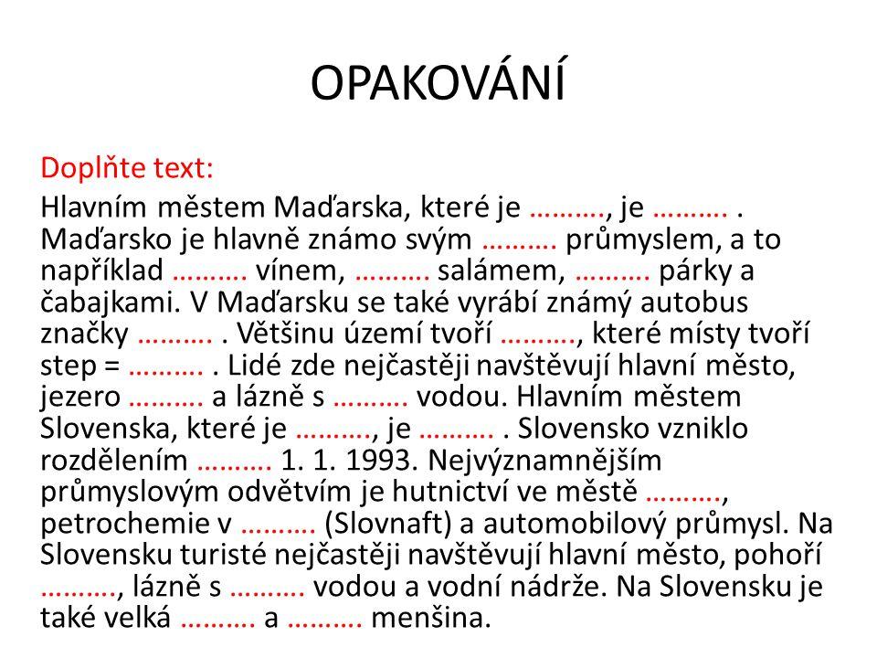 OPAKOVÁNÍ Doplňte text: Hlavním městem Maďarska, které je ………., je ……….. Maďarsko je hlavně známo svým ………. průmyslem, a to například ………. vínem, ……….