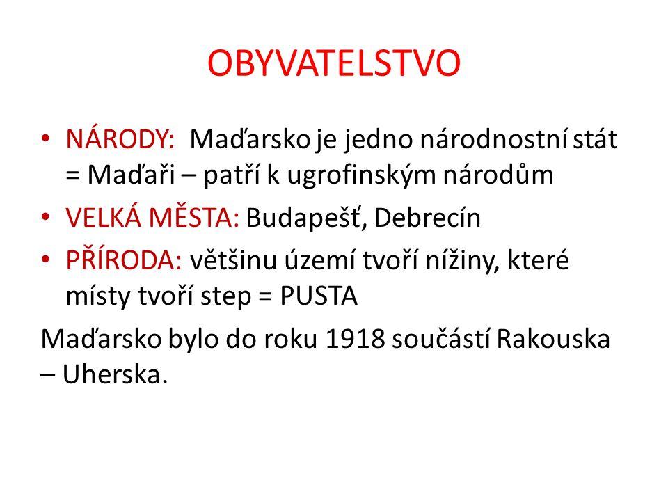 OBYVATELSTVO NÁRODY: Maďarsko je jedno národnostní stát = Maďaři – patří k ugrofinským národům VELKÁ MĚSTA: Budapešť, Debrecín PŘÍRODA: většinu území tvoří nížiny, které místy tvoří step = PUSTA Maďarsko bylo do roku 1918 součástí Rakouska – Uherska.