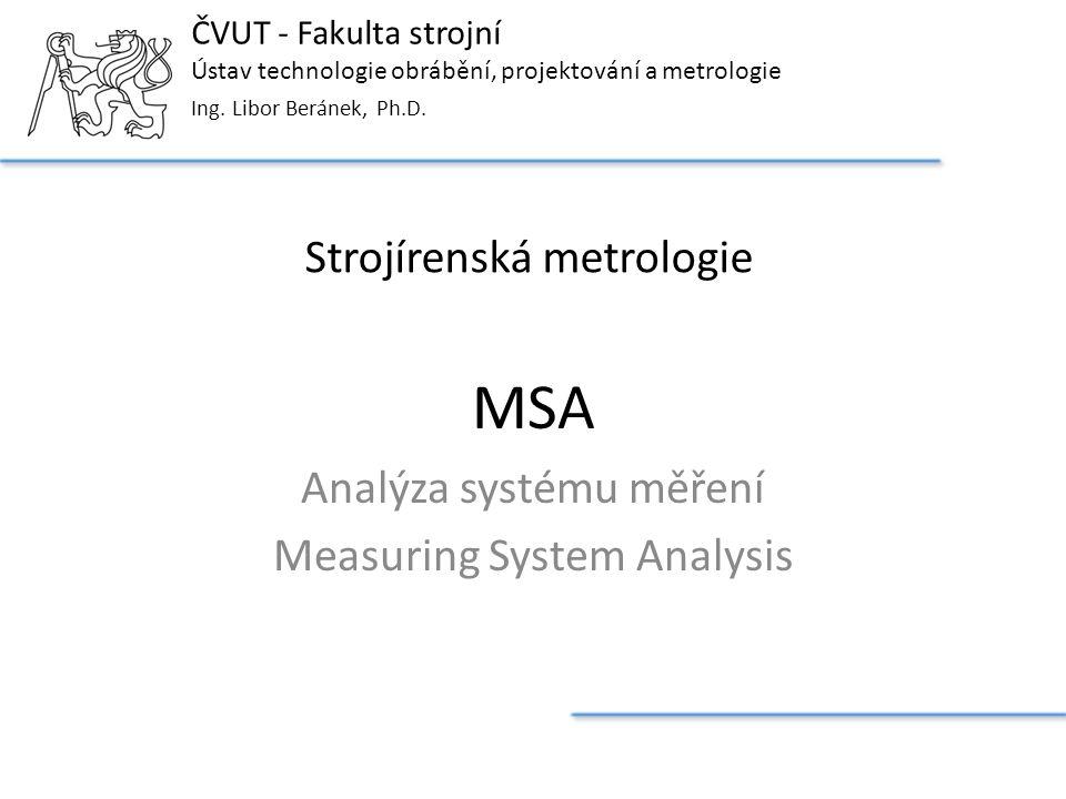 ČVUT - Fakulta strojní Ústav technologie obrábění, projektování a metrologie Strojírenská metrologie Ing. Libor Beránek, Ph.D. MSA Analýza systému měř