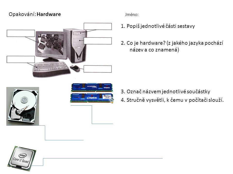 Opakování: Hardware Jméno: 1.POPIŠ ZAŘÍZENÍ 1. Popiš jednotlivé části sestavy 2. Co je hardware? (z jakého jazyka pochází název a co znamená) 3. Označ