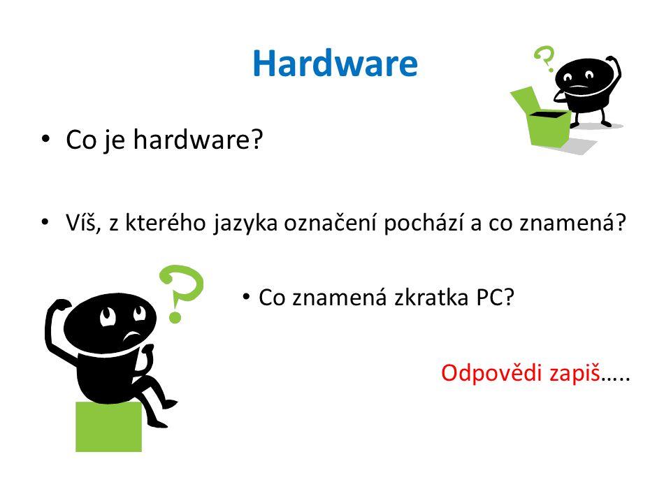 Hardware Co je hardware? Víš, z kterého jazyka označení pochází a co znamená? Co znamená zkratka PC? Odpovědi zapiš…..
