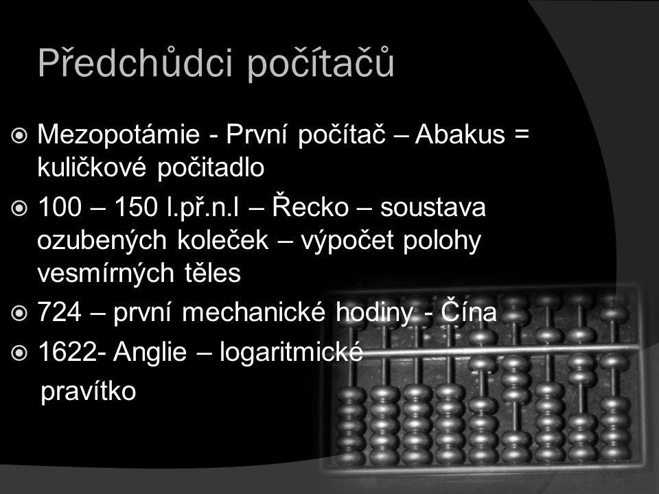 Předchůdci počítačů  Mezopotámie - První počítač – Abakus = kuličkové počitadlo  100 – 150 l.př.n.l – Řecko – soustava ozubených koleček – výpočet p