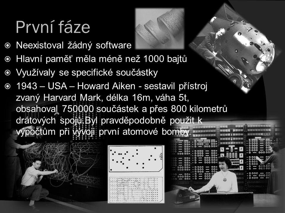 První fáze  Neexistoval žádný software  Hlavní paměť měla méně než 1000 bajtů  Využívaly se specifické součástky  1943 – USA – Howard Aiken - sest