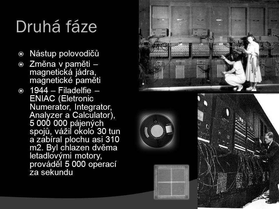 Druhá fáze  Nástup polovodičů  Změna v paměti – magnetická jádra, magnetické paměti  1944 – Filadelfie – ENIAC (Eletronic Numerator, Integrator, An