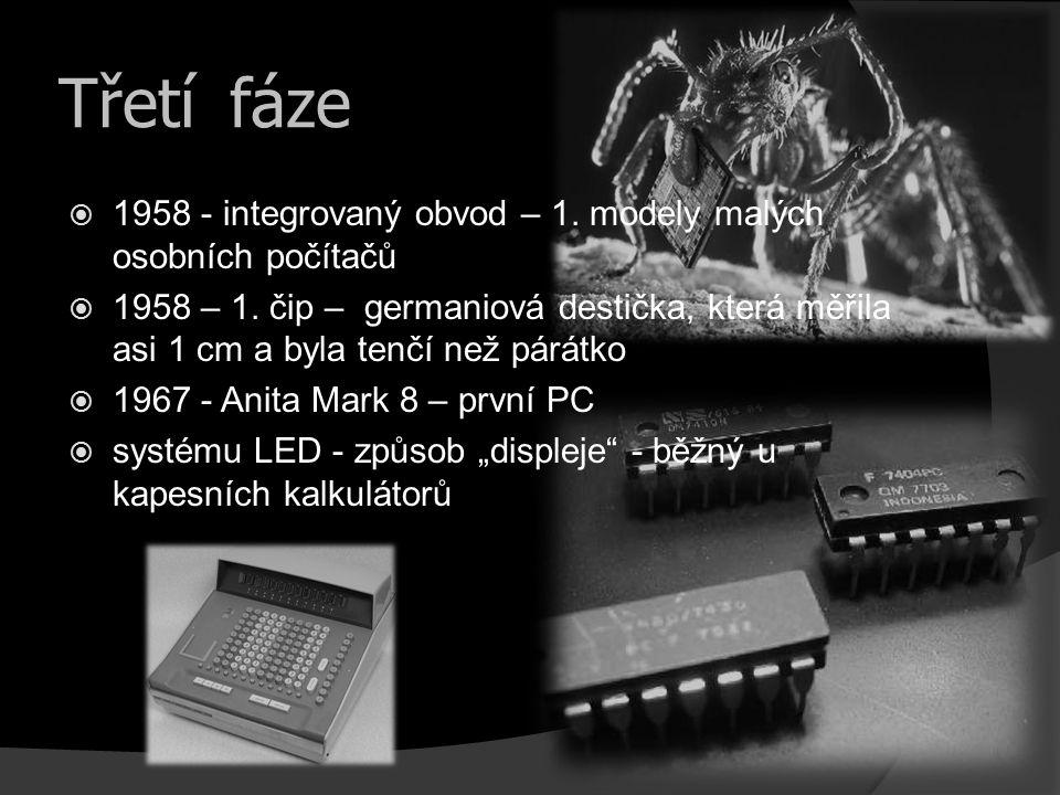 Třetí fáze  1958 - integrovaný obvod – 1. modely malých osobních počítačů  1958 – 1. čip – germaniová destička, která měřila asi 1 cm a byla tenčí n