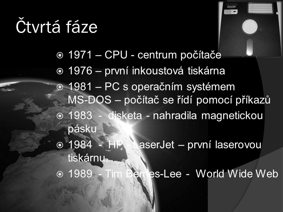 Čtvrtá fáze  1971 – CPU - centrum počítače  1976 – první inkoustová tiskárna operačním  1981 – PC s operačním systémem MS-DOS – počítač se řídí pom