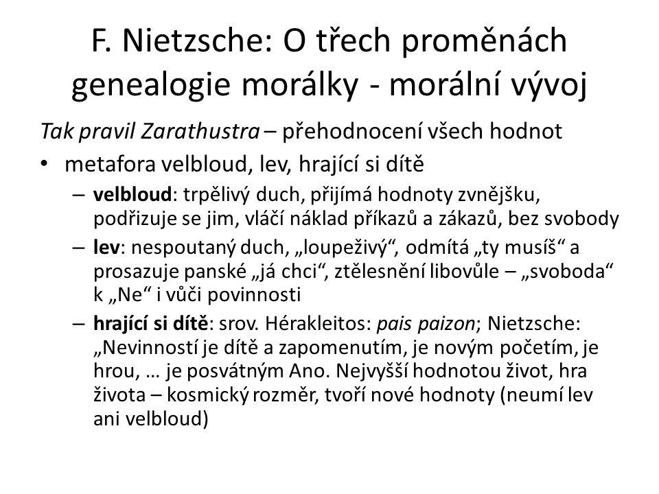 F. Nietzsche: O třech proměnách genealogie morálky - morální vývoj Tak pravil Zarathustra – přehodnocení všech hodnot metafora velbloud, lev, hrající