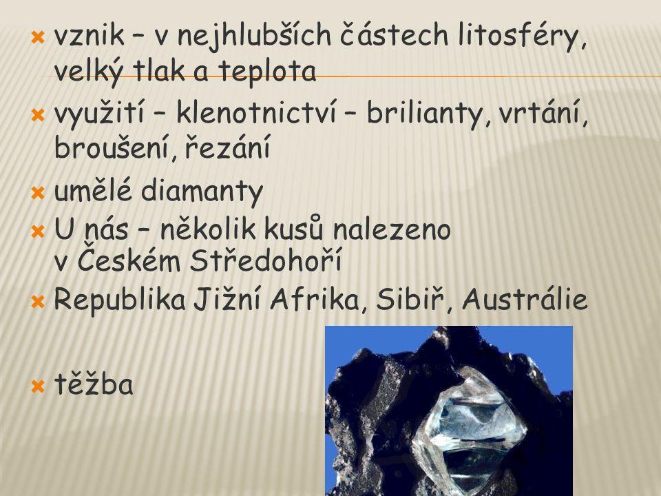  vznik – v nejhlubších částech litosféry, velký tlak a teplota  využití – klenotnictví – brilianty, vrtání, broušení, řezání  umělé diamanty  U ná