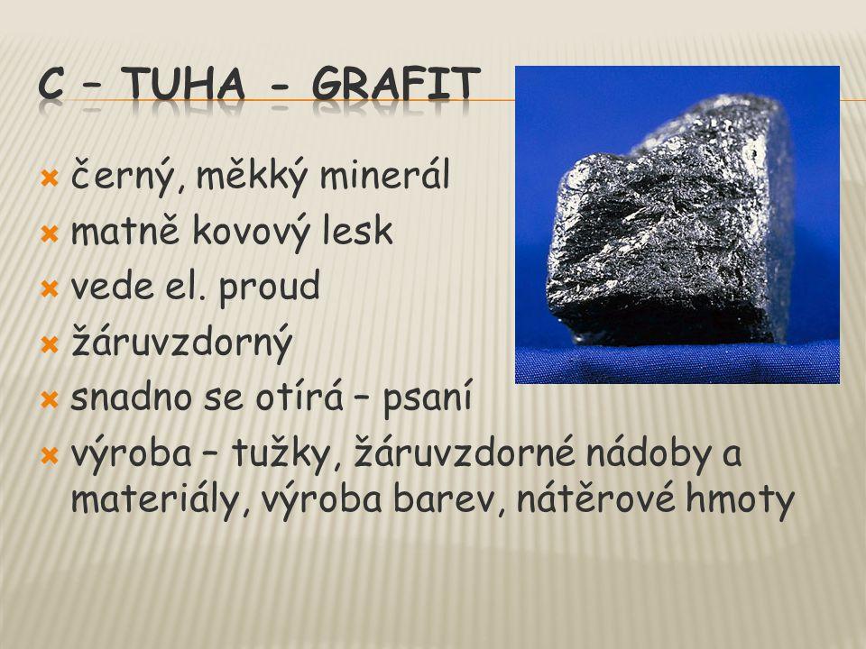  černý, měkký minerál  matně kovový lesk  vede el. proud  žáruvzdorný  snadno se otírá – psaní  výroba – tužky, žáruvzdorné nádoby a materiály,