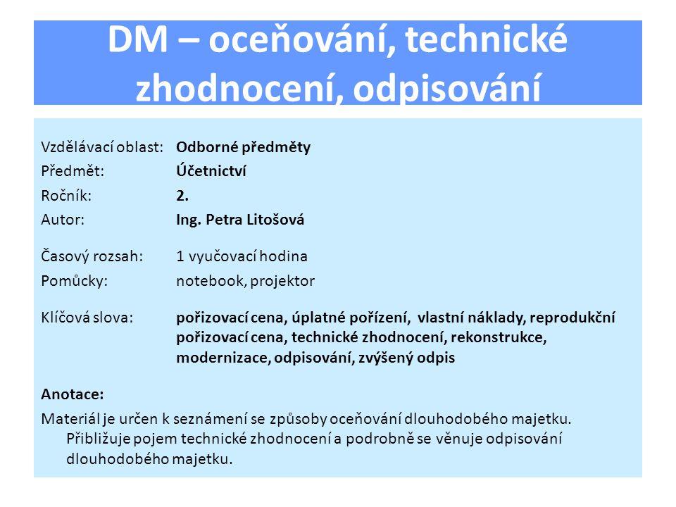 DM – oceňování, technické zhodnocení, odpisování Vzdělávací oblast:Odborné předměty Předmět:Účetnictví Ročník:2. Autor:Ing. Petra Litošová Časový rozs